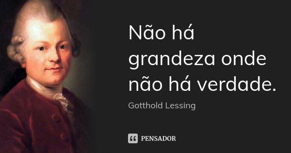 Não há grandeza onde não há verdade.... Frase de Gotthold Lessing.