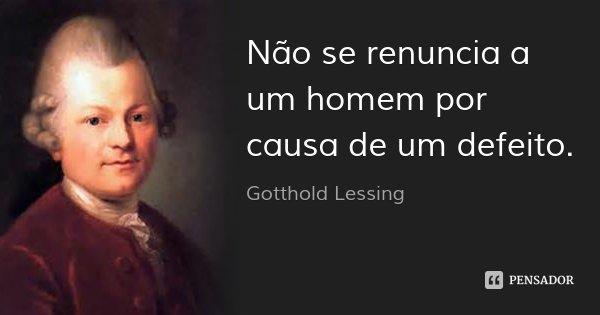 Não se renuncia a um homem por causa de um defeito.... Frase de Gotthold Lessing.