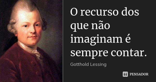 O recurso dos que não imaginam é sempre contar.... Frase de Gotthold Lessing.