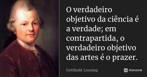 O verdadeiro objetivo da ciência é a verdade; em contrapartida, o verdadeiro objetivo das artes é o prazer.... Frase de Gotthold Lessing.