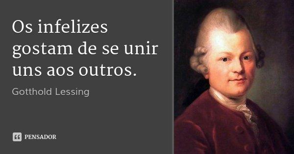 Os infelizes gostam de se unir uns aos outros.... Frase de Gotthold Lessing.