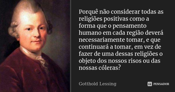 Porquê não considerar todas as religiões positivas como a forma que o pensamento humano em cada região deverá necessariamente tomar, e que continuará a tomar, e... Frase de Gotthold Lessing.
