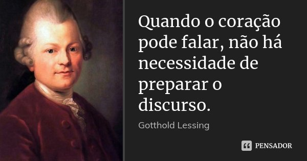 Quando o coração pode falar, não há necessidade de preparar o discurso.... Frase de Gotthold Lessing.