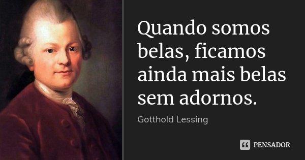 Quando somos belas, ficamos ainda mais belas sem adornos.... Frase de Gotthold Lessing.