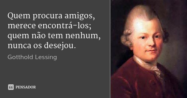Quem procura amigos, merece encontrá-los; quem não tem nenhum, nunca os desejou.... Frase de Gotthold Lessing.