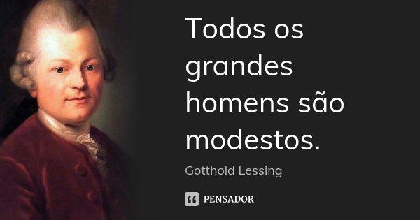 Todos os grandes homens são modestos.... Frase de Gotthold Lessing.