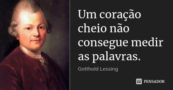 Um coração cheio não consegue medir as palavras.... Frase de Gotthold Lessing.