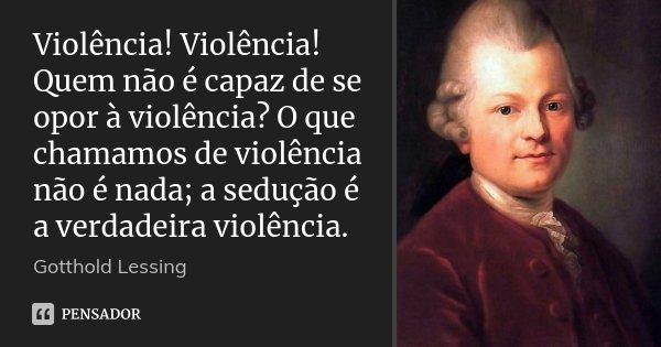 Violência! Violência! Quem não é capaz de se opor à violência? O que chamamos de violência não é nada; a sedução é a verdadeira violência.... Frase de Gotthold Lessing.