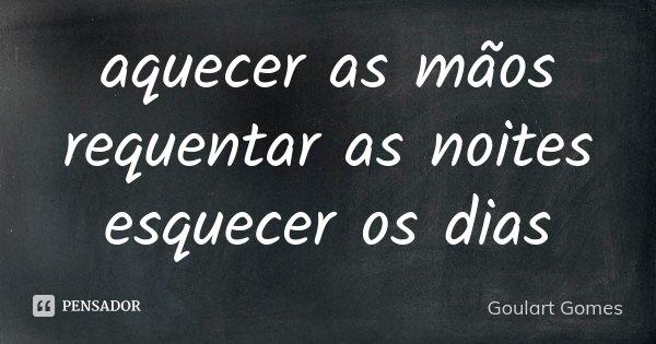 aquecer as mãos requentar as noites esquecer os dias... Frase de Goulart Gomes.