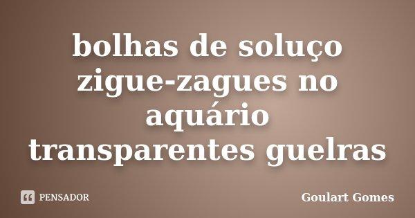 bolhas de soluço zigue-zagues no aquário transparentes guelras... Frase de Goulart Gomes.