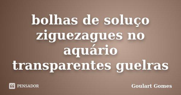 bolhas de soluço ziguezagues no aquário transparentes guelras... Frase de Goulart Gomes.