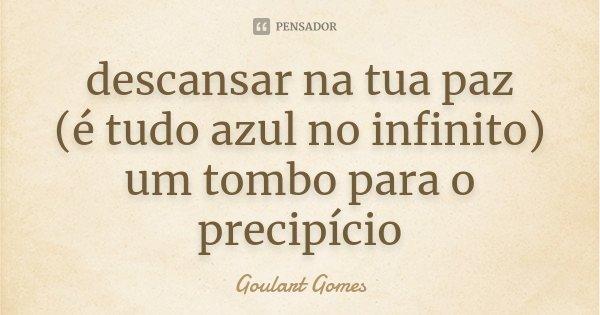 descansar na tua paz (é tudo azul no infinito) um tombo para o precipício... Frase de Goulart Gomes.