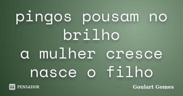 pingos pousam no brilho a mulher cresce nasce o filho... Frase de Goulart Gomes.
