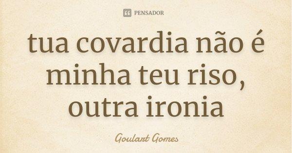 tua covardia não é minha teu riso, outra ironia... Frase de Goulart Gomes.