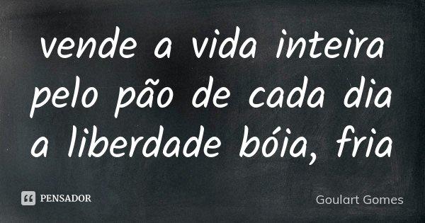 vende a vida inteira pelo pão de cada dia a liberdade bóia, fria... Frase de Goulart Gomes.