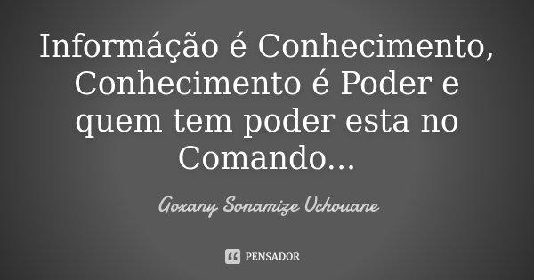 Informáção é Conhecimento, Conhecimento é Poder e quem tem poder esta no Comando...... Frase de Goxany Sonamize Uchouane.