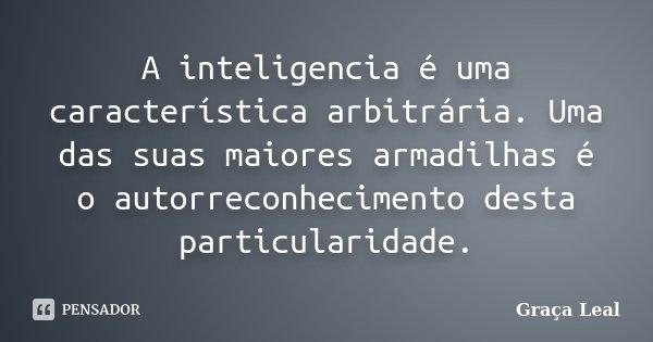A inteligencia é uma característica arbitrária. Uma das suas maiores armadilhas é o autorreconhecimento desta particularidade.... Frase de Graça Leal.