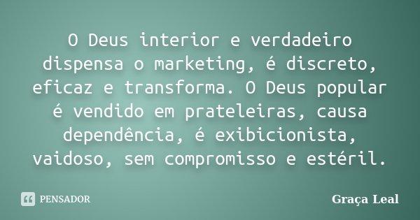 O Deus interior e verdadeiro dispensa o marketing, é discreto, eficaz e transforma. O Deus popular é vendido em prateleiras, causa dependência, é exibicionista,... Frase de Graça Leal.