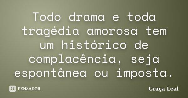 Todo drama e toda tragédia amorosa tem um histórico de complacência, seja espontânea ou imposta.... Frase de Graça Leal.