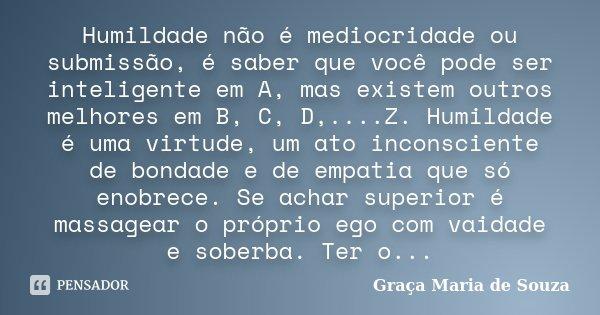 Humildade não é mediocridade ou submissão, é saber que você pode ser inteligente em A, mas existem outros melhores em B, C, D,....Z. Humildade é uma virtude, um... Frase de Graça Maria de Souza.