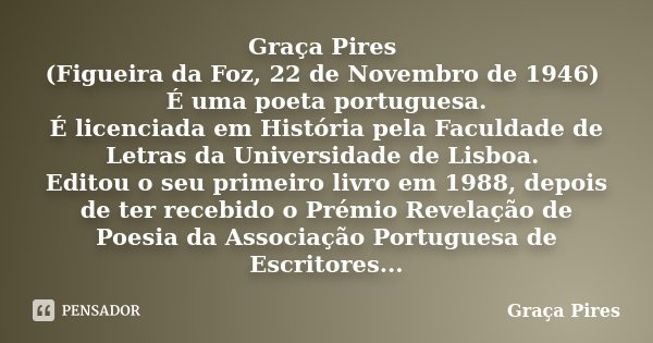 Graça Pires (Figueira da Foz, 22 de Novembro de 1946) É uma poeta portuguesa. É licenciada em História pela Faculdade de Letras da Universidade de Lisboa. Edito... Frase de Graça Pires.