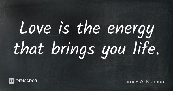 Love is the energy that brings you life.... Frase de Grace A. Kolman.