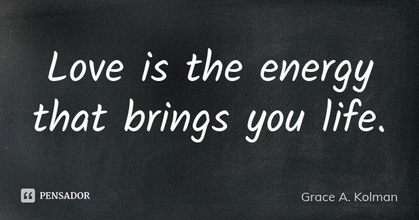 Love is the energy that brings you life.... Frase de Grace A. Kolman.