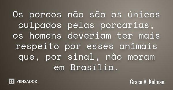 Os porcos não são os únicos culpados pelas porcarias, os homens deveriam ter mais respeito por esses animais que, por sinal, não moram em Brasília.... Frase de Grace A. Kolman.