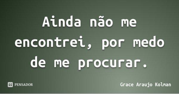 Ainda não me encontrei, por medo de me procurar.... Frase de Grace Araujo Kolman.