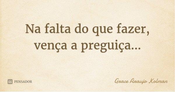Na falta do que fazer, vença a preguiça...... Frase de Grace Araujo Kolman.