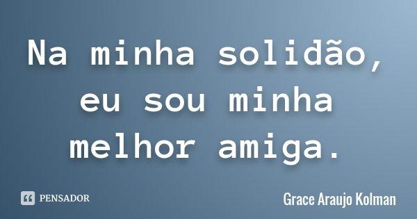 Na minha solidão, eu sou minha melhor amiga.... Frase de Grace Araujo Kolman.