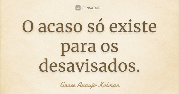 O acaso só existe para os desavisados.... Frase de Grace Araujo Kolman.