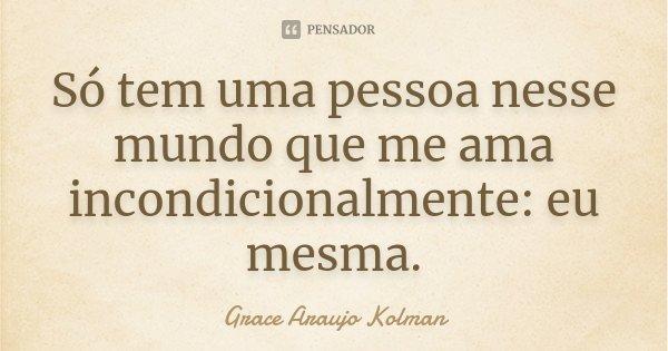 Só tem uma pessoa nesse mundo que me ama incondicionalmente: eu mesma.... Frase de Grace Araujo Kolman.