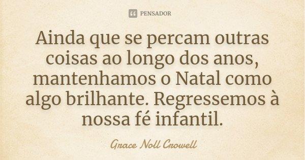 Ainda que se percam outras coisas ao longo dos anos, mantenhamos o Natal como algo brilhante. Regressemos à nossa fé infantil.... Frase de Grace Noll Crowell.