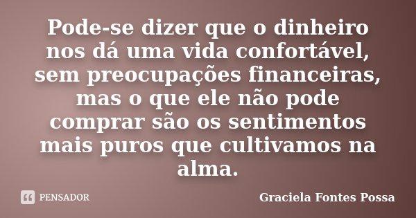 Pode-se dizer que o dinheiro nos dá uma vida confortável, sem preocupações financeiras, mas o que ele não pode comprar são os sentimentos mais puros que cultiva... Frase de Graciela Fontes Possa.