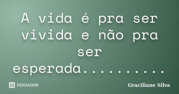 A vida é pra ser vivida e não pra ser esperada............. Frase de Graciliane Silva.