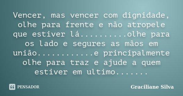 Vencer, mas vencer com dignidade, olhe para frente e não atropele que estiver lá..........olhe para os lado e segures as mãos em união............e principalmen... Frase de Graciliane Silva.