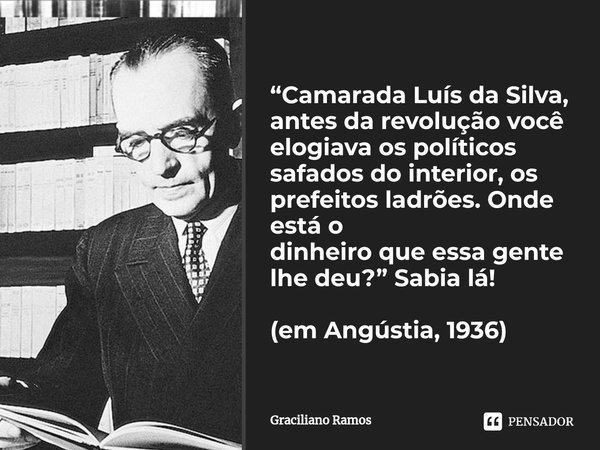 Camarada Luís da Silva, antes da revolução você elogiava os políticos safados do interior, os prefeitos ladrões. Onde está o dinheiro que essa gente lhe deu? (... Frase de Graciliano Ramos.