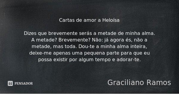 Cartas de amor a Heloísa Dizes que brevemente serás a metade de minha alma. A metade? Brevemente? Não: já agora és, não a metade, mas toda. Dou-te a minha alma ... Frase de Graciliano Ramos.
