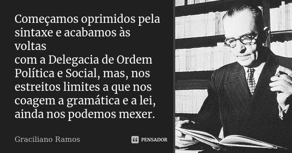 Começamos oprimidos pela sintaxe e acabamos às voltas com a Delegacia de Ordem Política e Social, mas, nos estreitos limites a que nos coagem a gramática e a le... Frase de Graciliano Ramos.