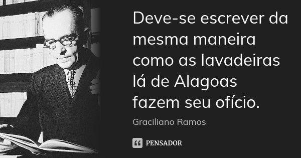 Deve-se escrever da mesma maneira como as lavadeiras lá de Alagoas fazem seu ofício.... Frase de Graciliano Ramos.