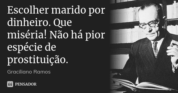 Escolher marido por dinheiro. Que miséria! Não há pior espécie de prostituição.... Frase de Graciliano Ramos.