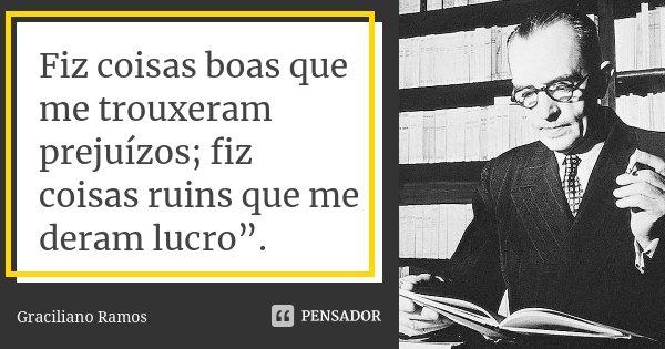 "Fiz coisas boas que me trouxeram prejuízos; fiz coisas ruins que me deram lucro"".... Frase de Graciliano Ramos."