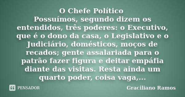 O Chefe Político Possuímos, segundo dizem os entendidos, três poderes: o Executivo, que é o dono da casa, o Legislativo e o Judiciário, domésticos, moços de rec... Frase de Graciliano Ramos.