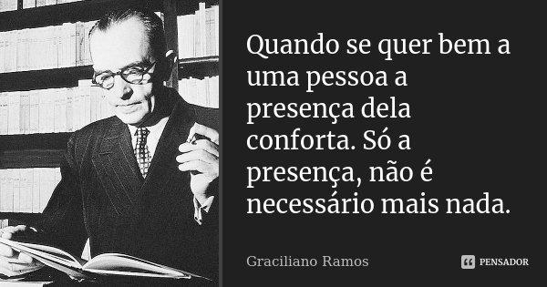 Quando se quer bem a uma pessoa a presença dela conforta. Só a presença, não é necessário mais nada.... Frase de Graciliano Ramos.
