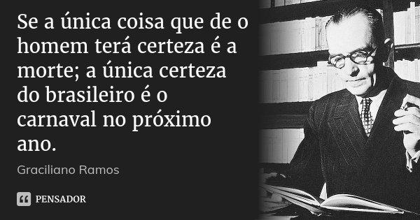 Se a única coisa que de o homem terá certeza é a morte; a única certeza do brasileiro é o carnaval no próximo ano.... Frase de Graciliano Ramos.