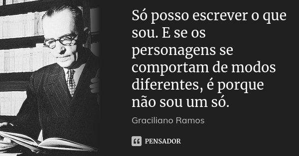 Só posso escrever o que sou. E se os personagens se comportam de modos diferentes, é porque não sou um só.... Frase de Graciliano Ramos.