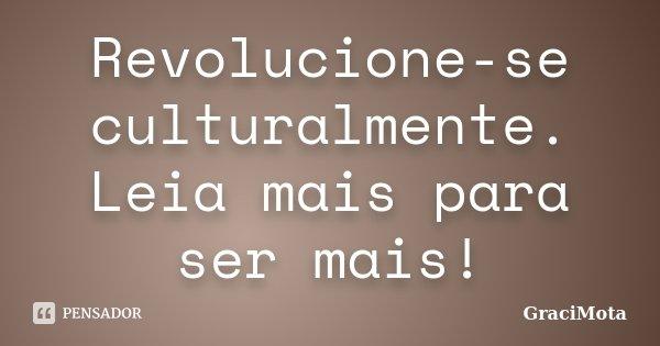 Revolucione-se culturalmente. Leia mais para ser mais!... Frase de GraciMota.