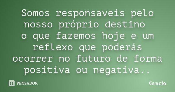 Somos responsaveis pelo nosso próprio destino o que fazemos hoje e um reflexo que poderás ocorrer no futuro de forma positiva ou negativa..... Frase de Gracio.