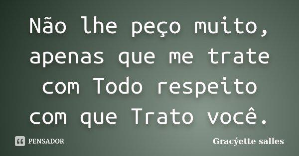 Não lhe peço muito, apenas que me trate com Todo respeito com que Trato você.... Frase de Gracýette salles.